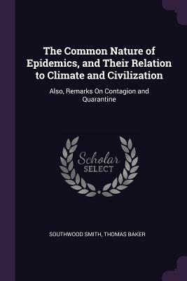 The Common Nature of Epidemics, and Their Relation to Climate and Civilization: Also, Remarks on Contagion and Quarantine - Smith, Southwood, and Baker, Thomas
