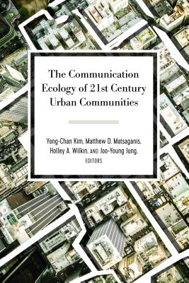 The Communication Ecology of 21st Century Urban Communities - Kim, Yong-Chan (Editor), and Matsaganis, Matthew D (Editor), and Wilkin, Holley A (Editor)