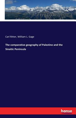The Comparative Geography of Palestine and the Sinaitic Peninsula - Ritter, Carl, and Gage, William L