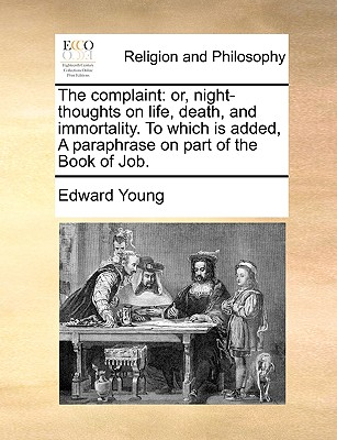 The Complaint: Or, Night-Thoughts on Life, Death, and Immortality. to Which Is Added, a Paraphrase on Part of the Book of Job. - Young, Edward