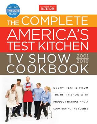 The Complete America's Test Kitchen TV Show Cookbook 2001-2016: Every Recipe from the Hit TV Show with Product Ratings and a Look Behind the Scenes - America's Test Kitchen (Editor)
