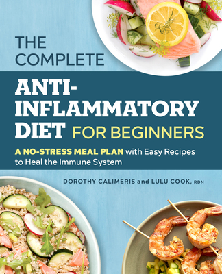 The Complete Anti-Inflammatory Diet for Beginners: A No-Stress Meal Plan with Easy Recipes to Heal the Immune System - Calimeris, Dorothy, and Cook, Lulu