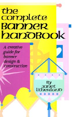 The Complete Banner Handbook: A Creative Guide for Banner Design and Construction - Litherland, Janet