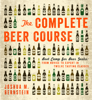 The Complete Beer Course: Boot Camp for Beer Geeks: From Novice to Expert in Twelve Tasting Classes - Bernstein, Joshua M.