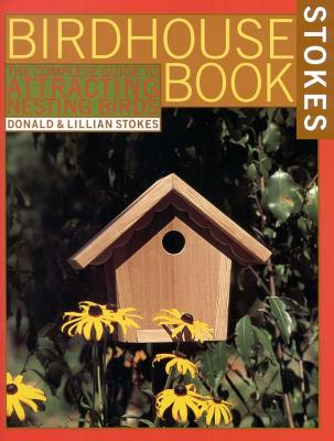 The Complete Birdhouse Book: The Easy Guide to Attracting Nesting Birds - Stokes, Donald