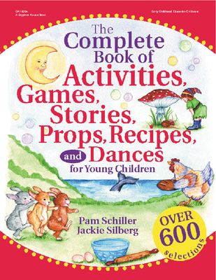 The Complete Book of Activities, Games, Stories, Props, Recipes and Dances for Young Children - Schiller, Pam, PhD, and Silberg, Jackie
