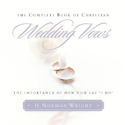 "The Complete Book of Christian Wedding Vows: The Importance of How You Say ""I Do"" - Wright, H Norman, Dr."