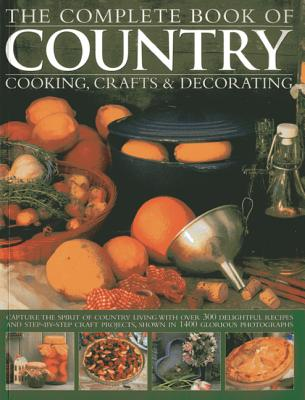 The Complete Book of Country Cooking, Crafts & Decorating: Capture the Spirit of Country Living, with Over 300 Delightful Recipes and Step-by-Step Craft Projects, Shown in 1400 Glorious Photographs - Summer, Emma (Editor)
