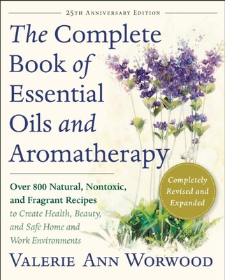 The Complete Book of Essential Oils and Aromatherapy, Revised and Expanded: Over 800 Natural, Nontoxic, and Fragrant Recipes to Create Health, Beauty, and Safe Home and Work Environments - Worwood, Valerie Ann