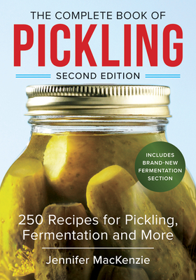 The Complete Book of Pickling: 250 Recipes from Pickles & Relishes to Chutneys & Salsas - MacKenzie, Jennifer