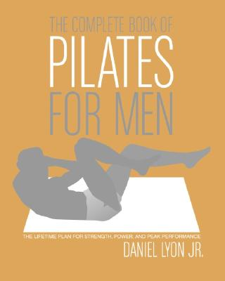 The Complete Book of Pilates for Men: The Lifetime Plan for Strength, Power, and Peak Performance - Lyon, Daniel, Jr., and Arbizu, William A (Illustrator)