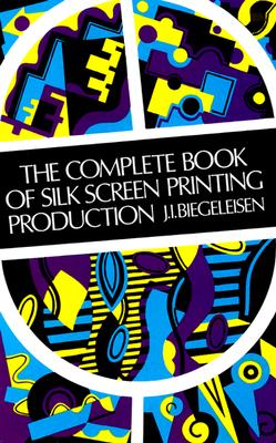 The Complete Book of Silk Screen Printing Production - Biegeleisen, J I