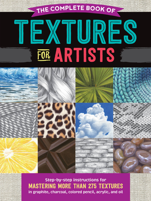 The Complete Book of Textures for Artists: Step-By-Step Instructions for Mastering More Than 275 Textures in Graphite, Charcoal, Colored Pencil, Acrylic, and Oil - Howard, Denise J, and Pearce, Steven, and Tavonatti, Mia