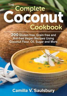 The Complete Coconut Cookbook: 200 Gluten-Free, Grain-Free and Nut-Free Vegan Recipes Using Coconut Flour, Oil, Sugar and More - Saulsbury, Camilla