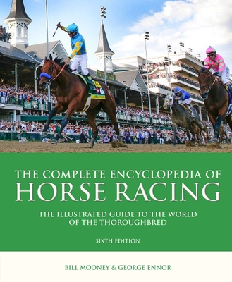 The Complete Encyclopedia of Horse Racing: The Illustrated Guide to the World of the Thoroughbred - Mooney, Bill