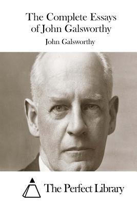 The Complete Essays of John Galsworthy - Galsworthy, John, Sir, and The Perfect Library (Editor)