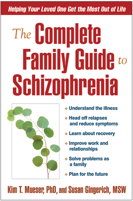 The Complete Family Guide to Schizophrenia: Helping Your Loved One Get the Most Out of Life - Mueser, Kim T, PhD, and Gingerich, Susan, Msw