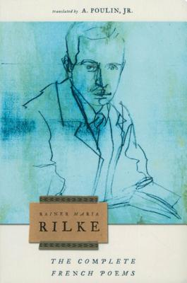 The Complete French Poems of Rainer Maria Rilke - Rilke, Rainer Maria, and Poulin, A (Translated by), and Snodgrass, W D (Foreword by)