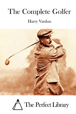 The Complete Golfer - Vardon, Harry, and The Perfect Library (Editor)