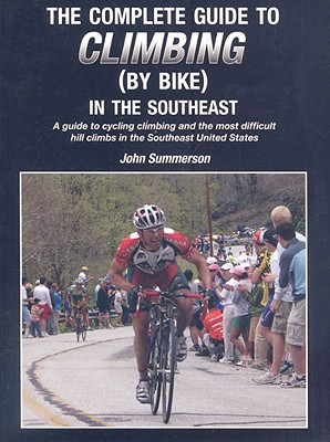 The Complete Guide to Climbing (by Bike) in the Southeast: A Guide to Cycling Climing and the Most Difficult Hill Climbs in the Southeast United States - Summerson, John