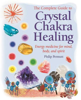 The Complete Guide to Crystal Chakra Healing: Energy Medicine for Mind, Body, and Spirit - Permutt, Philip