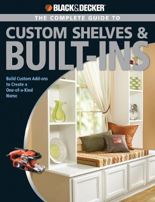 The Complete Guide to Custom Shelves & Built-ins (Black & Decker): Build Custom Add-Ons to Create a One-of-a-Kind Home - Coleman, Theresa