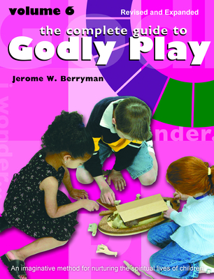 The Complete Guide to Godly Play: Volume 6 - Berryman, Jerome W, and Minor, Cheryl V, and Beales, Rosemary