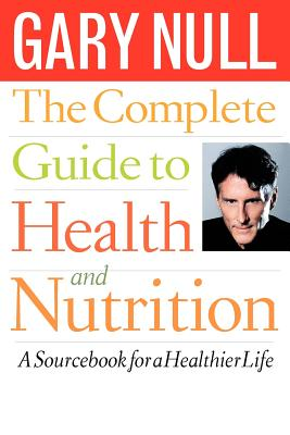 The Complete Guide to Health and Nutrition: A Sourcebook for a Healthier Life - Null, Gary