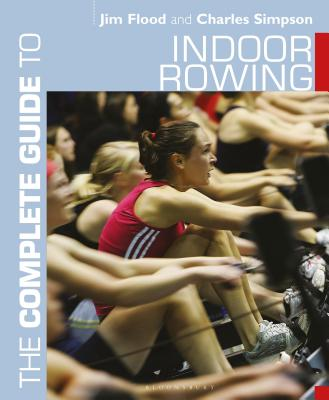 The Complete Guide to Indoor Rowing - Flood, Jim, and Simpson, Charles, Dr.