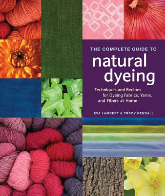 The Complete Guide to Natural Dyeing: Techniques and Recipes for Dyeing Fabrics, Yarn, and Fibers at Home - Lambert, Eva, and Kendall, Tracy