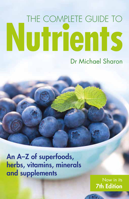 The Complete Guide to Nutrients: An A-Z of Superfoods, Herbs, Vitamins, Minerals and Supplements - Sharon, Michael