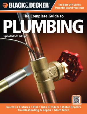 The Complete Guide to Plumbing (Black & Decker): Faucets & Fixtures - Pex - Tubs & Toilets - Water Heaters - Troubleshooting & Repair - Much More - Publishing, Editors of Creative (Editor)
