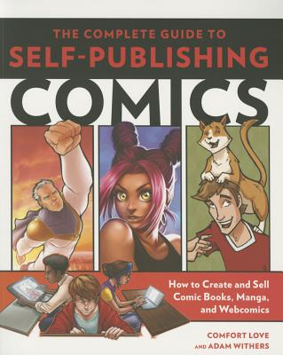 The Complete Guide to Self-Publishing Comics: How to Create and Sell Comic Books, Manga, and Webcomics - Love, Comfort, and Withers, Adam