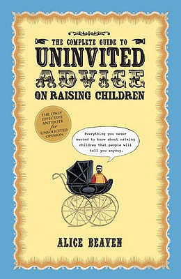 The Complete Guide To Uninvited Advice On Raising Children - Beaven, Alice