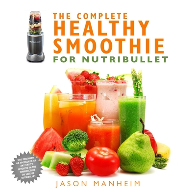 The Complete Healthy Smoothie for Nutribullet - Manheim, Jason