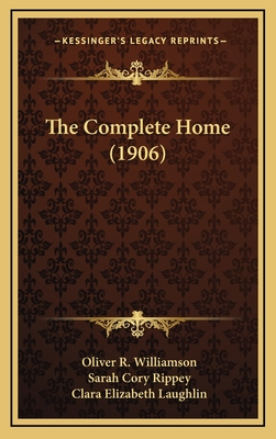 The Complete Home (1906) - Williamson, Oliver R, and Rippey, Sarah Cory, and Laughlin, Clara Elizabeth (Editor)