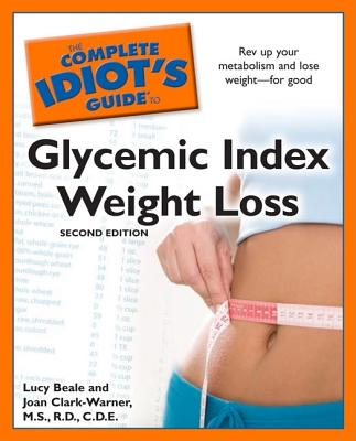 The Complete Idiot's Guide to Glycemic Index Weight Loss, 2nd Edition - Beale, Lucy, and Clark-Warner, Joan, R.D.