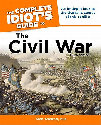 The Complete Idiot's Guide to the Civil War - Axelrod, Alan, PH.D.