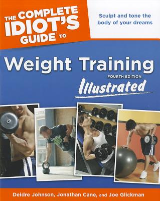 The Complete Idiot's Guide to Weight Training Illustrated - Johnson, Deidre, and Cane, Jonathon, and Glickman, Joe