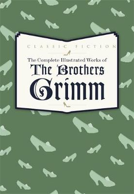 The Complete Illustrated Works of the Brothers Grimm - Grimm, Jacob, and Grimm, Wilhelm