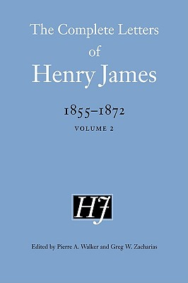 The Complete Letters of Henry James, 1855-1872 - James, Henry, and Walker, Pierre A, Professor (Editor), and Zacharias, Greg W, Professor (Editor)
