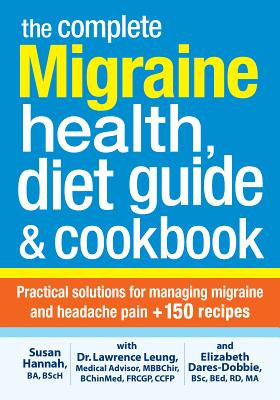 The Complete Migraine Health, Diet Guide and Cookbook: Practical Solutions for Managing Migraine and Headache Pain Plus 150 Recipes - Leung, Lawrence, Dr., and Hannah, Susan, and Dares-Dobbie, Elizabeth