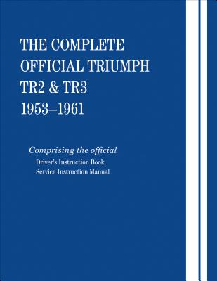 The Complete Official Triumph Tr2 & Tr3: 1953, 1954, 1955, 1956, 1957, 1958, 1959, 1960, 1961: Comprising the Official Driver's Instruction Book and Service Instruction Manual - British Leyland Motors