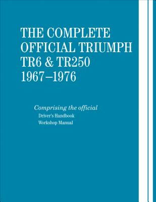 The Complete Official Triumph TR6 & TR250: 1967-1976: Includes Driver's Handbook and Workshop Manual - British Leyland Motors