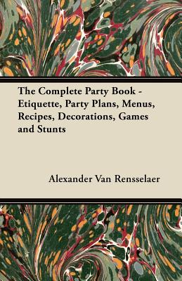The Complete Party Book - Etiquette, Party Plans, Menus, Recipes, Decorations, Games and Stunts - Rensselaer, Alexander Van