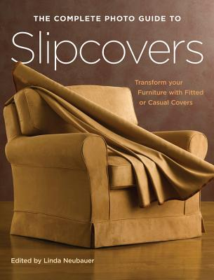 The Complete Photo Guide to Slipcovers: Transform Your Furniture with Fitted or Casual Covers - Neubauer, Linda (Editor)