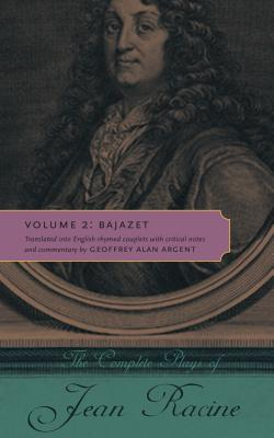 The Complete Plays of Jean Racine: Volume 2: Bajazet - Racine, Jean, and Argent, Geoffrey Alan (Translated by)