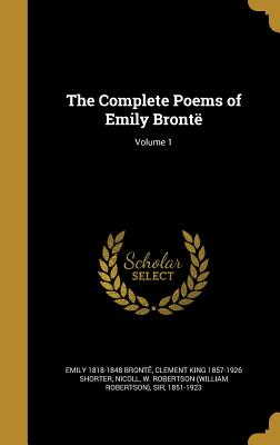 The Complete Poems of Emily Bronte; Volume 1 - Bronte, Emily 1818-1848, and Shorter, Clement King 1857-1926, and Nicoll, W Robertson (William Robertson) (Creator)