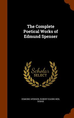 The Complete Poetical Works of Edmund Spenser - Spenser, Edmund, Professor, and Dodge, Robert Elkins Neil