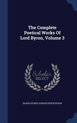 The Complete Poetical Works of Lord Byron, Volume 3 - Baron George Gordon Byron Byron (Creator)